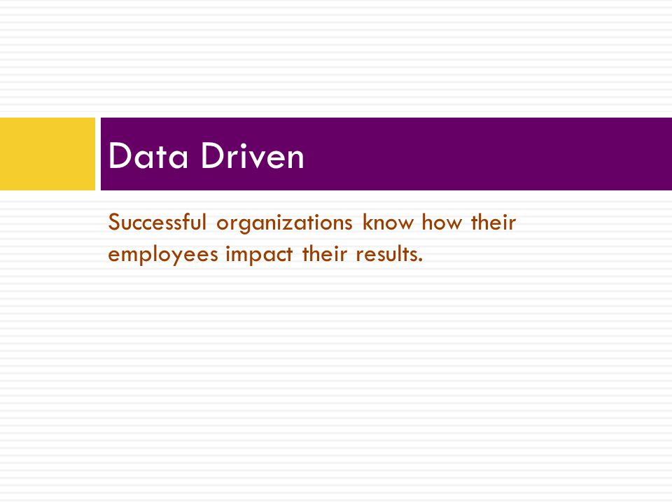 Successful organizations know how their employees impact their results. Data Driven