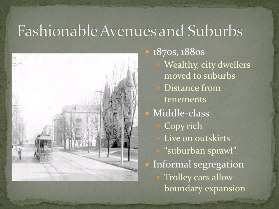 """1870s, 1880s Wealthy, city dwellers moved to suburbs Distance from tenements Middle-class Copy rich Live on outskirts """"suburban sprawl"""" Informal segre"""