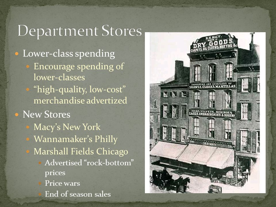 Lower-class spending Encourage spending of lower-classes high-quality, low-cost merchandise advertized New Stores Macy's New York Wannamaker's Philly Marshall Fields Chicago Advertised rock-bottom prices Price wars End of season sales