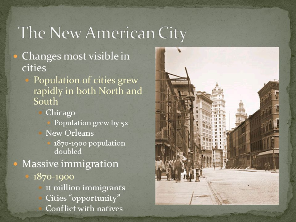 Changes most visible in cities Population of cities grew rapidly in both North and South Chicago Population grew by 5x New Orleans 1870-1900 population doubled Massive immigration 1870-1900 11 million immigrants Cities opportunity Conflict with natives