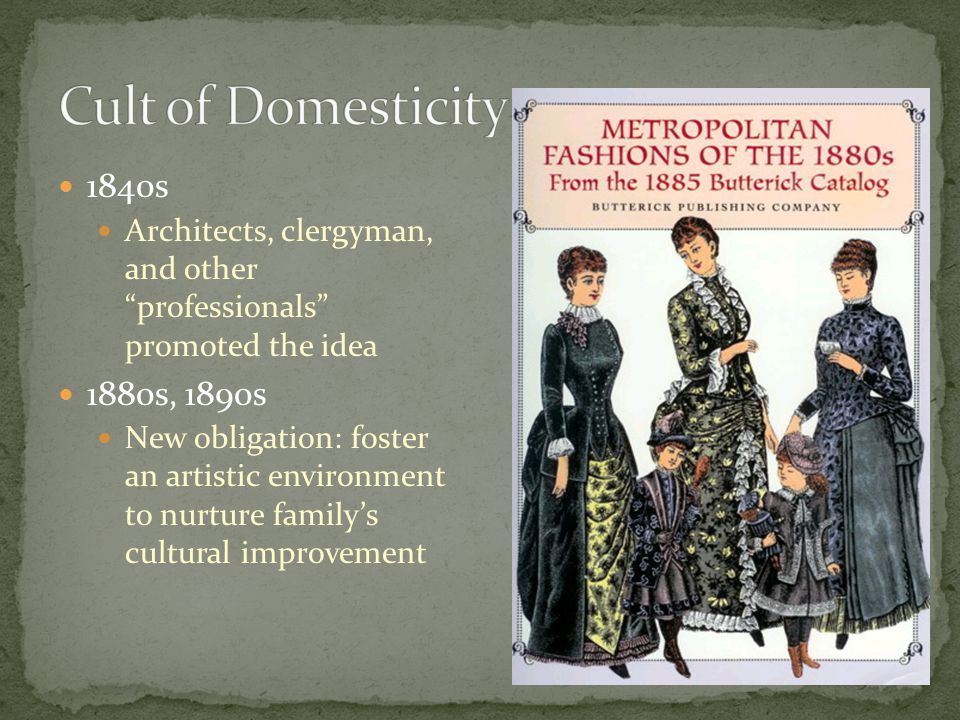 """1840s Architects, clergyman, and other """"professionals"""" promoted the idea 1880s, 1890s New obligation: foster an artistic environment to nurture family"""