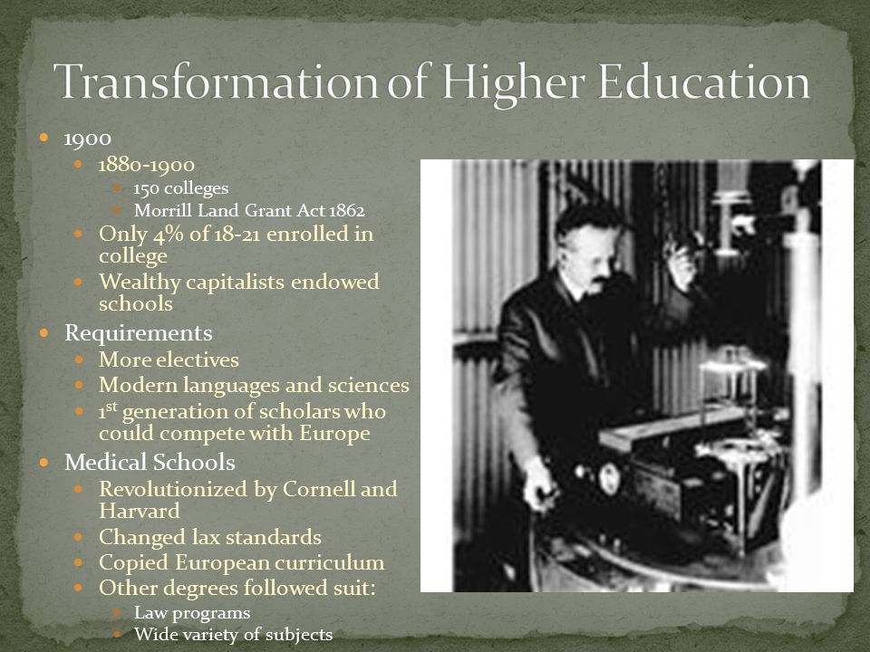 1900 1880-1900 150 colleges Morrill Land Grant Act 1862 Only 4% of 18-21 enrolled in college Wealthy capitalists endowed schools Requirements More electives Modern languages and sciences 1 st generation of scholars who could compete with Europe Medical Schools Revolutionized by Cornell and Harvard Changed lax standards Copied European curriculum Other degrees followed suit: Law programs Wide variety of subjects