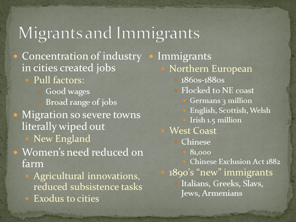 Concentration of industry in cities created jobs Pull factors: Good wages Broad range of jobs Migration so severe towns literally wiped out New England Women's need reduced on farm Agricultural innovations, reduced subsistence tasks Exodus to cities Immigrants Northern European 1860s-1880s Flocked to NE coast Germans 3 million English, Scottish, Welsh Irish 1.5 million West Coast Chinese 81,000 Chinese Exclusion Act 1882 1890's new immigrants Italians, Greeks, Slavs, Jews, Armenians