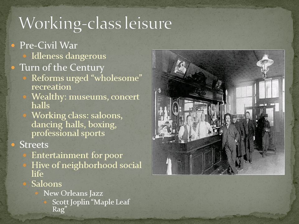 Pre-Civil War Idleness dangerous Turn of the Century Reforms urged wholesome recreation Wealthy: museums, concert halls Working class: saloons, dancing halls, boxing, professional sports Streets Entertainment for poor Hive of neighborhood social life Saloons New Orleans Jazz Scott Joplin Maple Leaf Rag