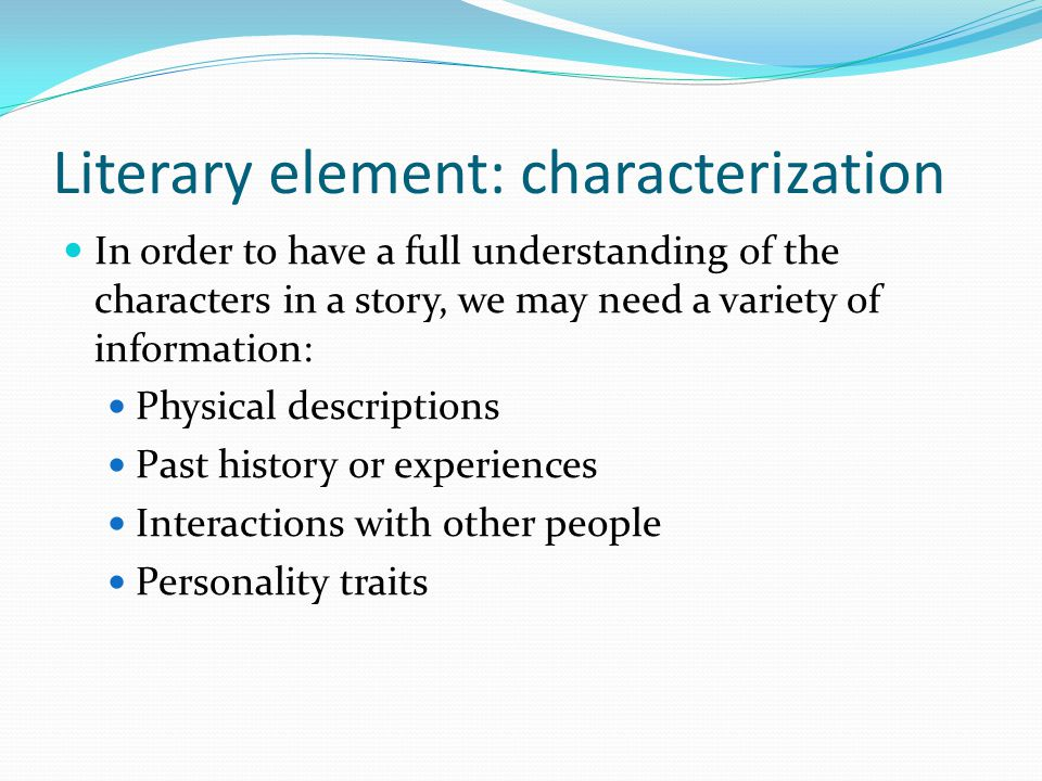 Literary element: characterization In order to have a full understanding of the characters in a story, we may need a variety of information: Physical descriptions Past history or experiences Interactions with other people Personality traits