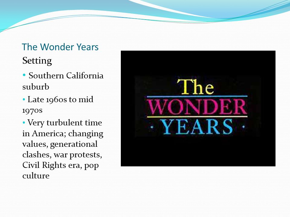 The Wonder Years Setting Southern California suburb Late 1960s to mid 1970s Very turbulent time in America; changing values, generational clashes, war protests, Civil Rights era, pop culture