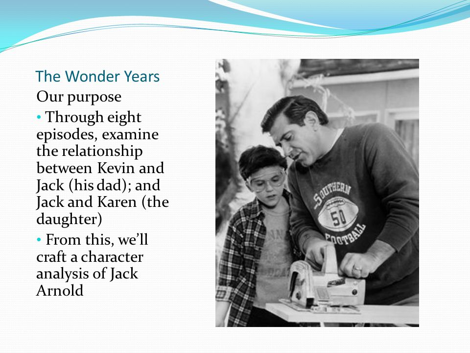 The Wonder Years Our purpose Through eight episodes, examine the relationship between Kevin and Jack (his dad); and Jack and Karen (the daughter) From this, we'll craft a character analysis of Jack Arnold