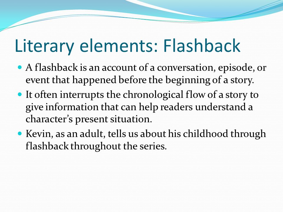 Literary elements: Flashback A flashback is an account of a conversation, episode, or event that happened before the beginning of a story.