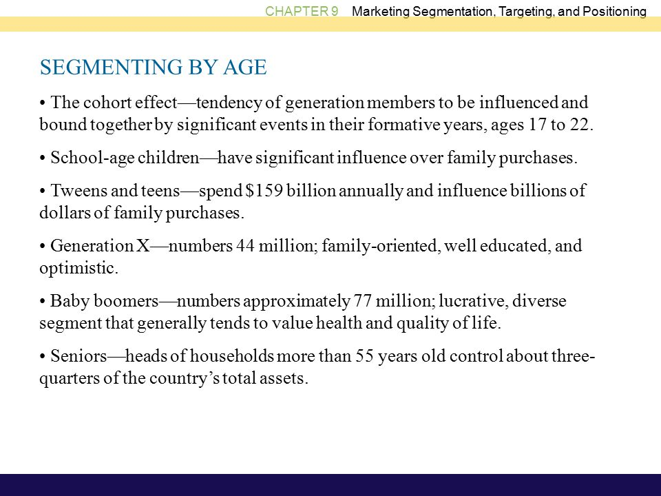 CHAPTER 9 Marketing Segmentation, Targeting, and Positioning SEGMENTING BY AGE The cohort effect—tendency of generation members to be influenced and bound together by significant events in their formative years, ages 17 to 22.