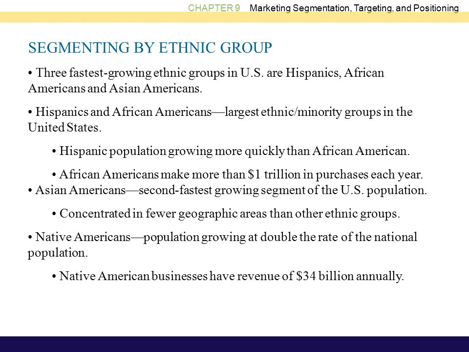 CHAPTER 9 Marketing Segmentation, Targeting, and Positioning SEGMENTING BY ETHNIC GROUP Three fastest-growing ethnic groups in U.S.