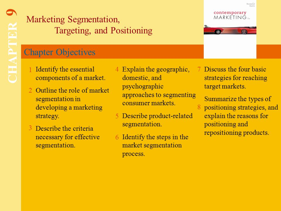 Chapter Objectives Marketing Segmentation, Targeting, and Positioning CHAPTER 9 1 2 4 7 8 Identify the essential components of a market.