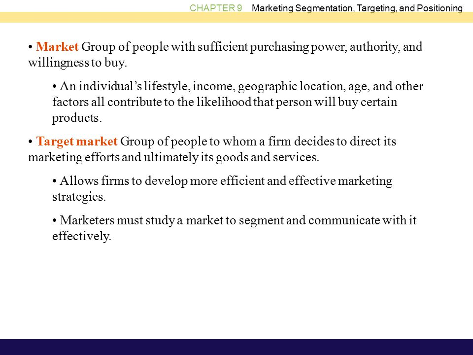 CHAPTER 9 Marketing Segmentation, Targeting, and Positioning Market Group of people with sufficient purchasing power, authority, and willingness to buy.