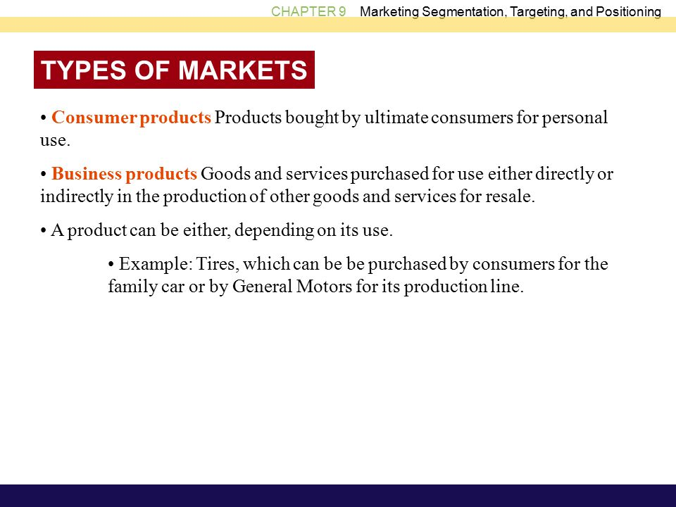 CHAPTER 9 Marketing Segmentation, Targeting, and Positioning TYPES OF MARKETS Consumer products Products bought by ultimate consumers for personal use.