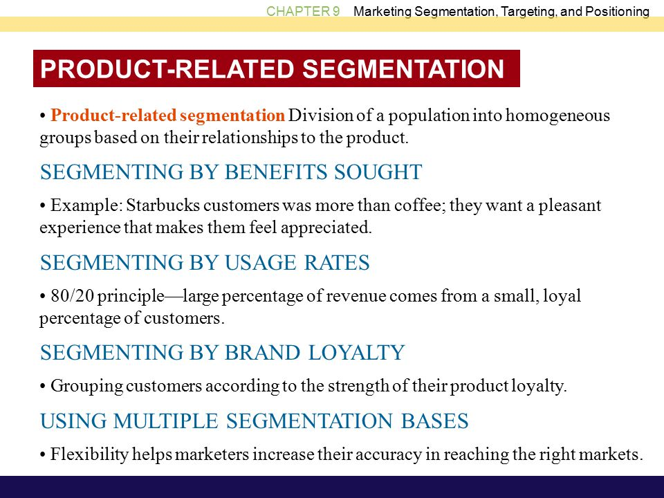 CHAPTER 9 Marketing Segmentation, Targeting, and Positioning PRODUCT-RELATED SEGMENTATION Product-related segmentation Division of a population into homogeneous groups based on their relationships to the product.