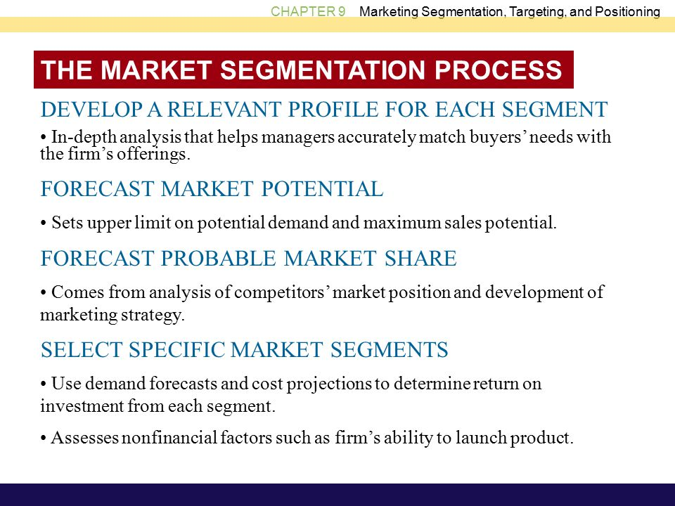 CHAPTER 9 Marketing Segmentation, Targeting, and Positioning THE MARKET SEGMENTATION PROCESS DEVELOP A RELEVANT PROFILE FOR EACH SEGMENT In-depth analysis that helps managers accurately match buyers' needs with the firm's offerings.