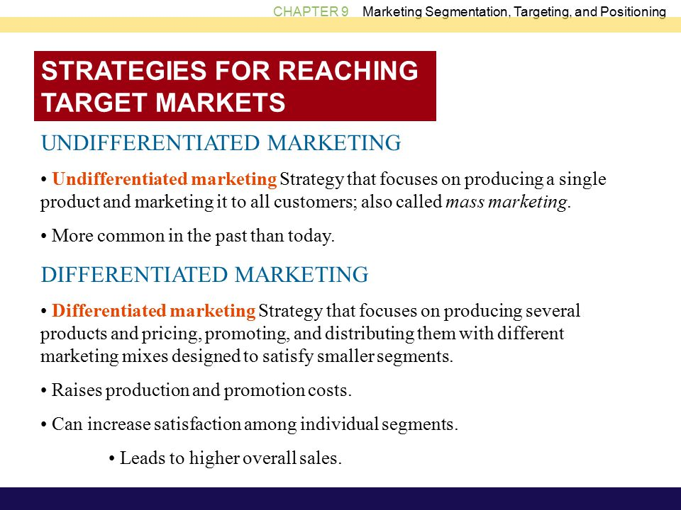 CHAPTER 9 Marketing Segmentation, Targeting, and Positioning STRATEGIES FOR REACHING TARGET MARKETS UNDIFFERENTIATED MARKETING Undifferentiated marketing Strategy that focuses on producing a single product and marketing it to all customers; also called mass marketing.
