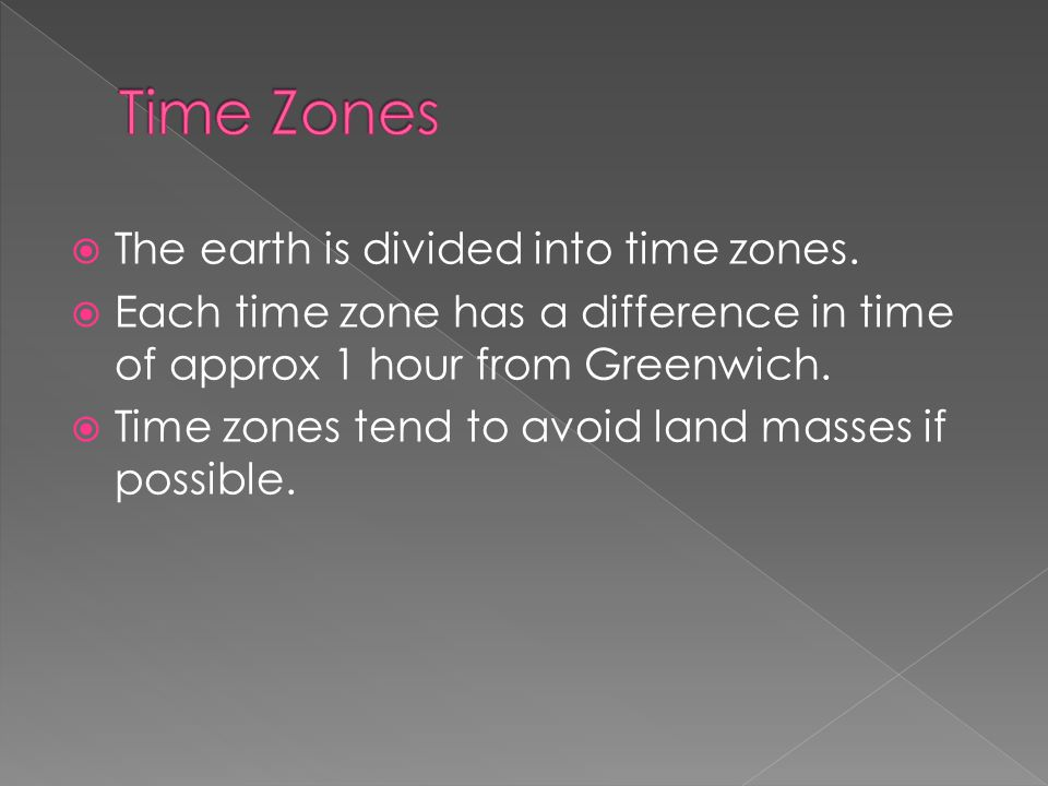  The earth is divided into time zones.  Each time zone has a difference in time of approx 1 hour from Greenwich.  Time zones tend to avoid land mas