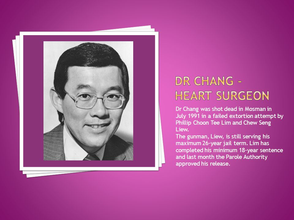 Dr Chang was shot dead in Mosman in July 1991 in a failed extortion attempt by Phillip Choon Tee Lim and Chew Seng Liew. The gunman, Liew, is still se