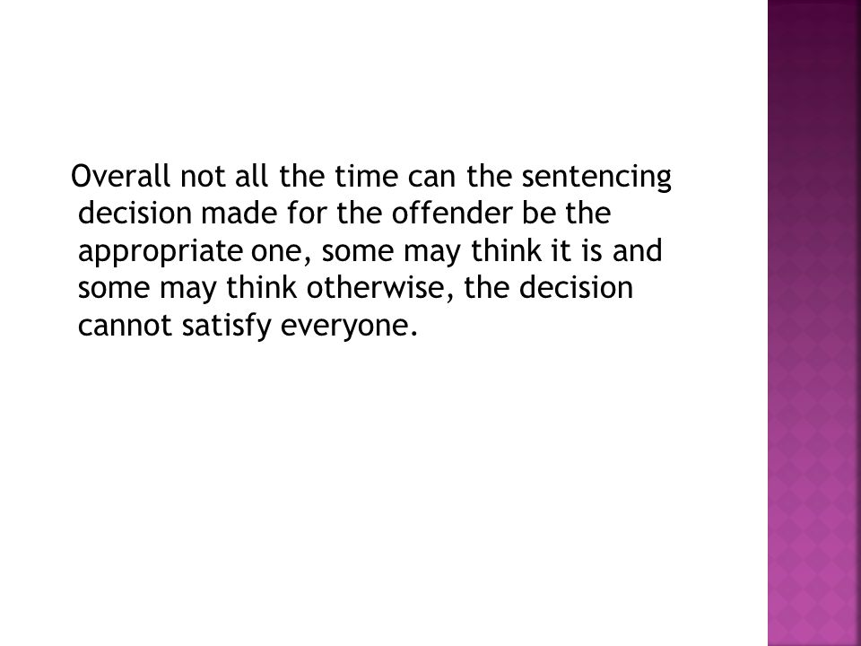 Overall not all the time can the sentencing decision made for the offender be the appropriate one, some may think it is and some may think otherwise, the decision cannot satisfy everyone.