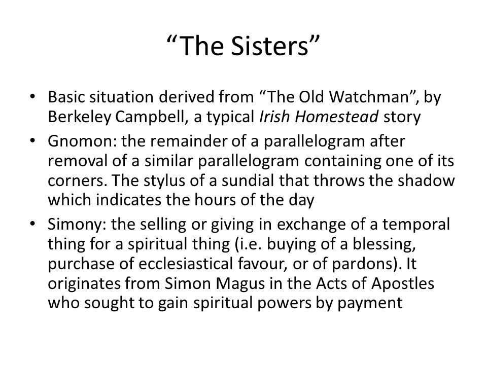 The Sisters Basic situation derived from The Old Watchman , by Berkeley Campbell, a typical Irish Homestead story Gnomon: the remainder of a parallelogram after removal of a similar parallelogram containing one of its corners.