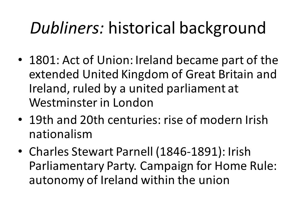 Dubliners: historical background 1801: Act of Union: Ireland became part of the extended United Kingdom of Great Britain and Ireland, ruled by a united parliament at Westminster in London 19th and 20th centuries: rise of modern Irish nationalism Charles Stewart Parnell (1846-1891): Irish Parliamentary Party.