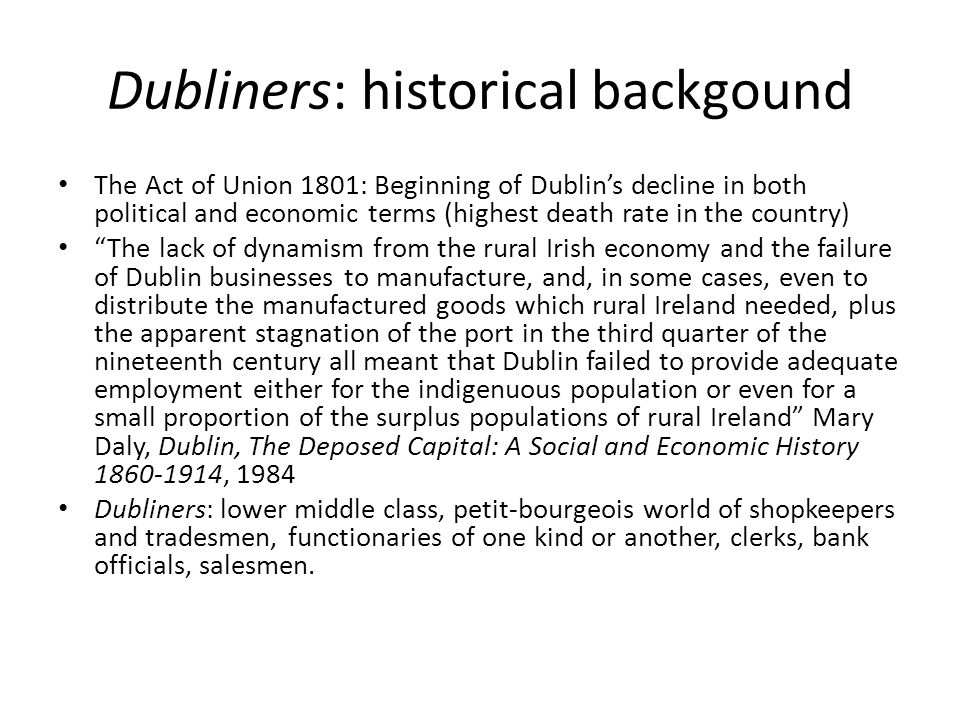 Dubliners: historical background 1914: Home Rule Bill passed (with the exclusion of the six counties of Ulster) but suspended for the duration of WW1 1916: Easter Rising 1920: Government of Ireland Act 1922: Irish Free State 1937: New Constitution 1949: Republic of Ireland