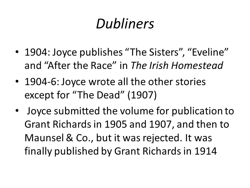 Dubliners 1904: Joyce publishes The Sisters , Eveline and After the Race in The Irish Homestead 1904-6: Joyce wrote all the other stories except for The Dead (1907) Joyce submitted the volume for publication to Grant Richards in 1905 and 1907, and then to Maunsel & Co., but it was rejected.