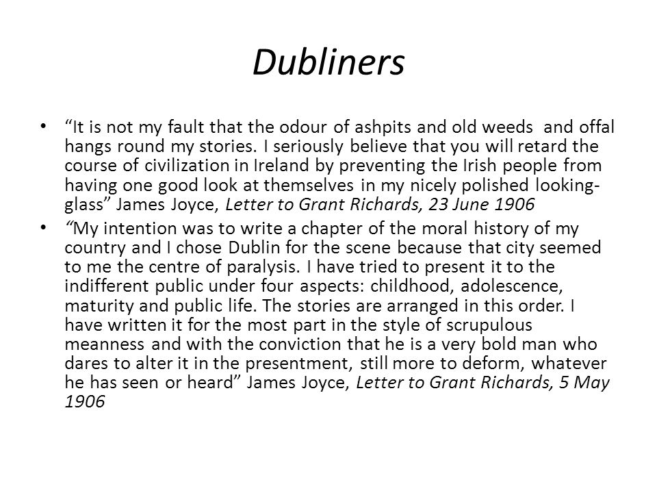 Dubliners Childhood: The Sisters , An Encounter , Araby Adolescence: After the Race , The Boarding House , Eveline , Two Gallants Maturity: A Little Cloud , Clay , Counterparts , A Painful Case Public Life: Ivy Day in the Commitee Room , A Mother , Grace The Dead