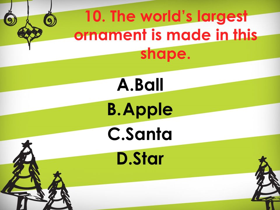 10. The world's largest ornament is made in this shape. A.Ball B.Apple C.Santa D.Star