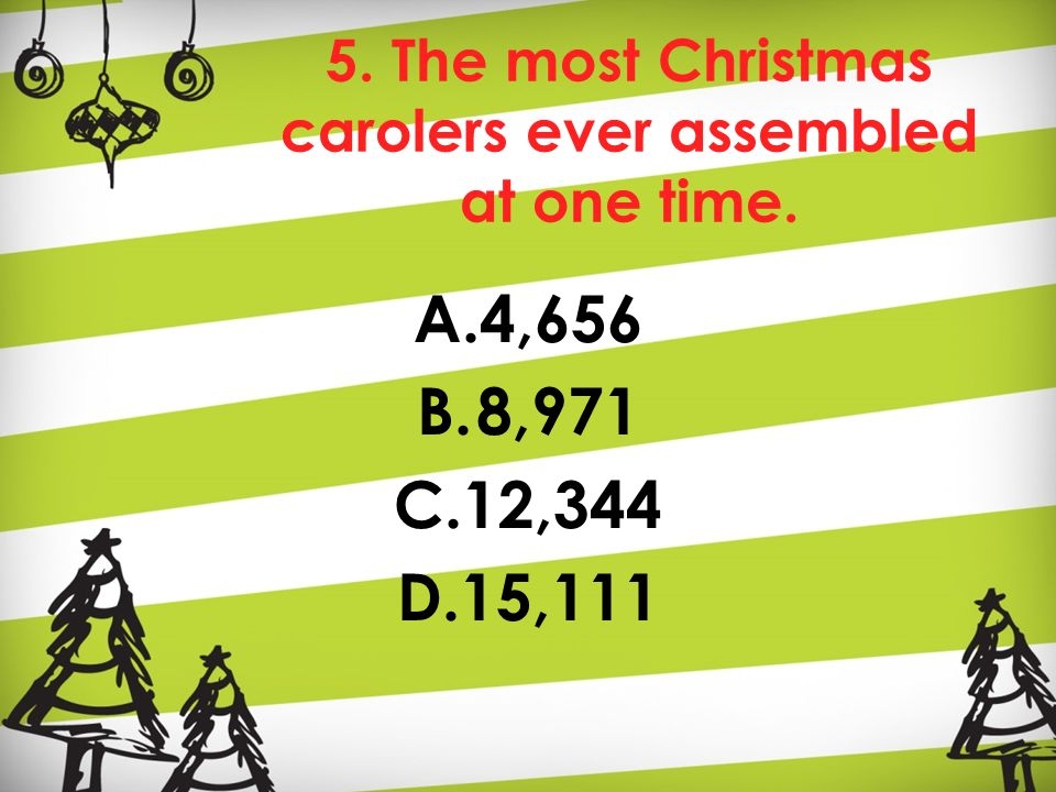 5. The most Christmas carolers ever assembled at one time. A.4,656 B.8,971 C.12,344 D.15,111