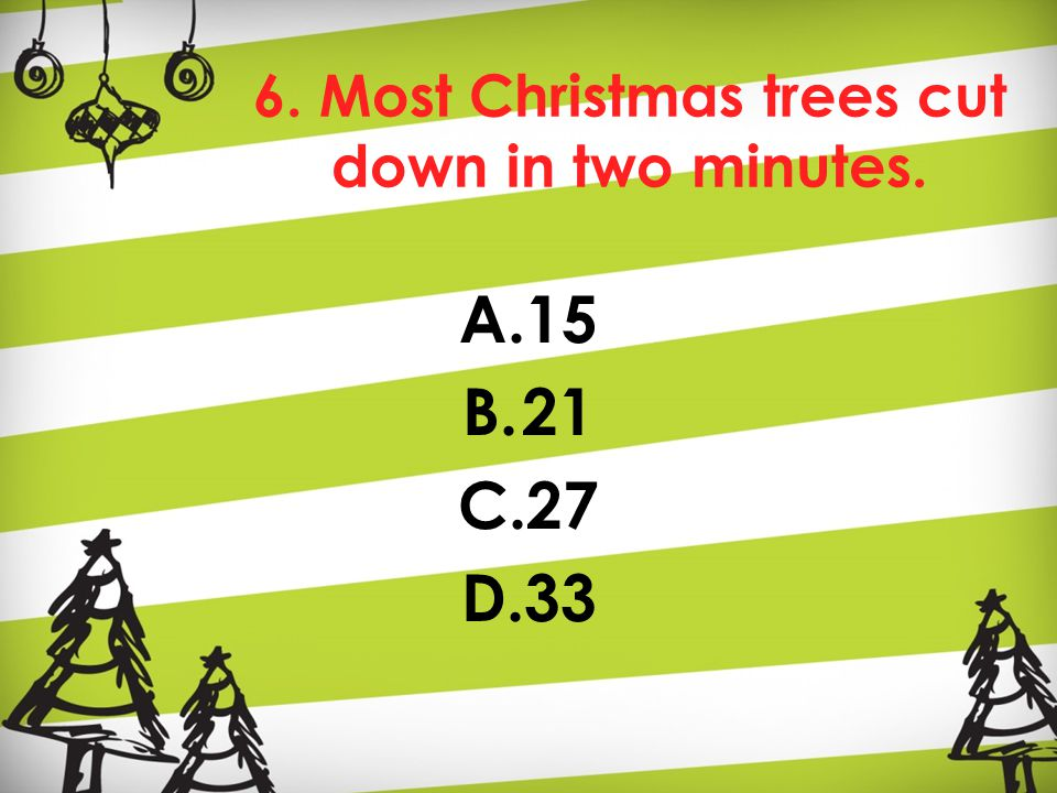 6. Most Christmas trees cut down in two minutes. A.15 B.21 C.27 D.33