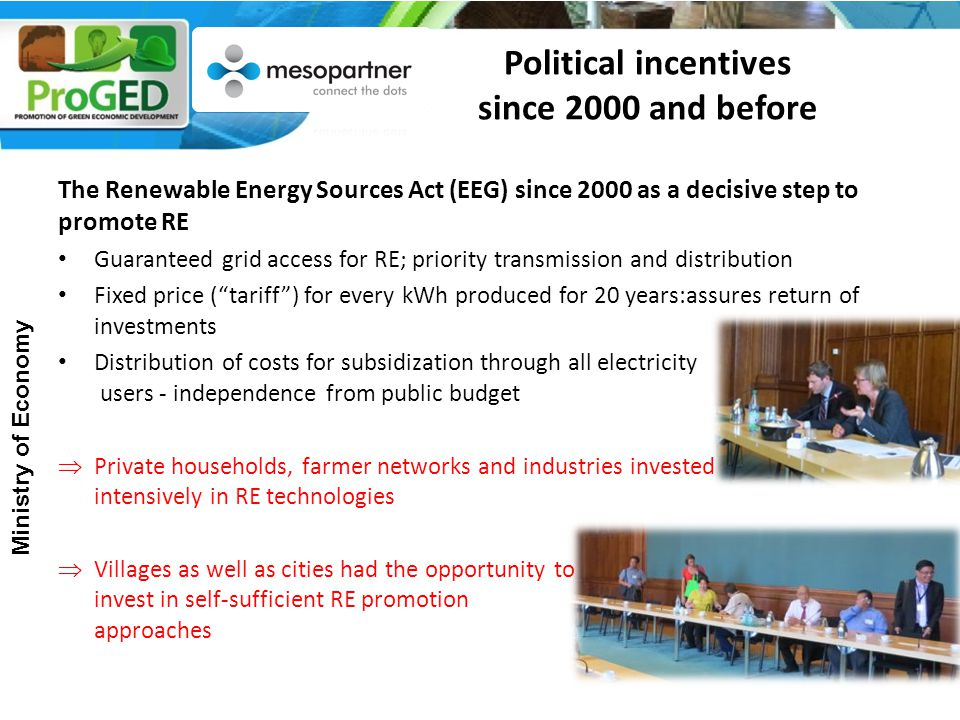 The Renewable Energy Sources Act (EEG) since 2000 as a decisive step to promote RE Guaranteed grid access for RE; priority transmission and distribution Fixed price ( tariff ) for every kWh produced for 20 years:assures return of investments Distribution of costs for subsidization through all electricity users - independence from public budget  Private households, farmer networks and industries invested intensively in RE technologies  Villages as well as cities had the opportunity to invest in self-sufficient RE promotion approaches Ministry of Economy Political incentives since 2000 and before