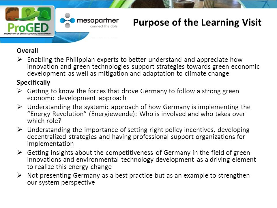 Overall  Enabling the Philippian experts to better understand and appreciate how innovation and green technologies support strategies towards green economic development as well as mitigation and adaptation to climate change Specifically  Getting to know the forces that drove Germany to follow a strong green economic development approach  Understanding the systemic approach of how Germany is implementing the Energy Revolution (Energiewende): Who is involved and who takes over which role.