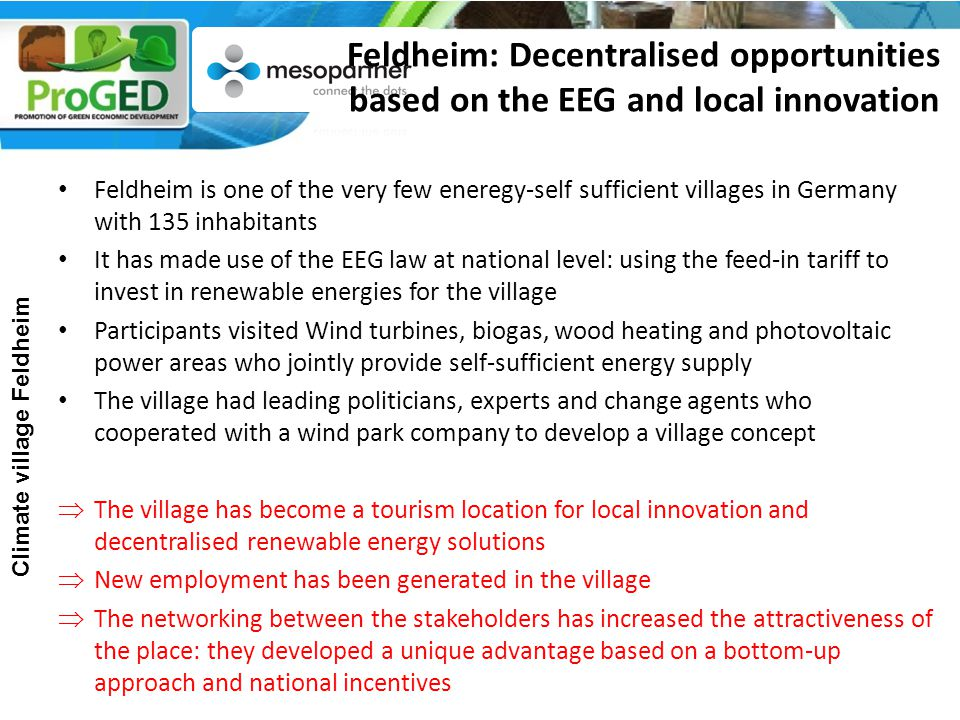 Feldheim: Decentralised opportunities based on the EEG and local innovation Feldheim is one of the very few eneregy-self sufficient villages in Germany with 135 inhabitants It has made use of the EEG law at national level: using the feed-in tariff to invest in renewable energies for the village Participants visited Wind turbines, biogas, wood heating and photovoltaic power areas who jointly provide self-sufficient energy supply The village had leading politicians, experts and change agents who cooperated with a wind park company to develop a village concept  The village has become a tourism location for local innovation and decentralised renewable energy solutions  New employment has been generated in the village  The networking between the stakeholders has increased the attractiveness of the place: they developed a unique advantage based on a bottom-up approach and national incentives Climate village Feldheim