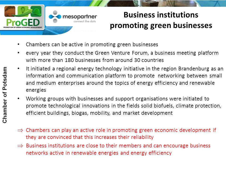 Business institutions promoting green businesses Chambers can be active in promoting green businesses every year they conduct the Green Venture Forum, a business meeting platform with more than 180 businesses from around 30 countries It initiated a regional energy technology initiative in the region Brandenburg as an information and communication platform to promote networking between small and medium enterprises around the topics of energy efficiency and renewable energies Working groups with businesses and support organisations were initiated to promote technological innovations in the fields solid biofuels, climate protection, efficient buildings, biogas, mobility, and market development  Chambers can play an active role in promoting green economic development if they are convinced that this increases their reliability  Business institutions are close to their members and can encourage business networks active in renewable energies and energy efficiency Chamber of Potsdam