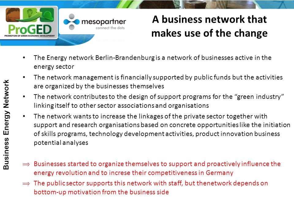 A business network that makes use of the change The Energy network Berlin-Brandenburg is a network of businesses active in the energy sector The network management is financially supported by public funds but the activities are organized by the businesses themselves The network contributes to the design of support programs for the green industry linking itself to other sector associations and organisations The network wants to increase the linkages of the private sector together with support and research organisations based on concrete opportunities like the initiation of skills programs, technology development activities, product innovation business potential analyses  Businesses started to organize themselves to support and proactively influence the energy revolution and to increse their competitiveness in Germany  The public sector supports this network with staff, but thenetwork depends on bottom-up motivation from the business side Business Energy Network