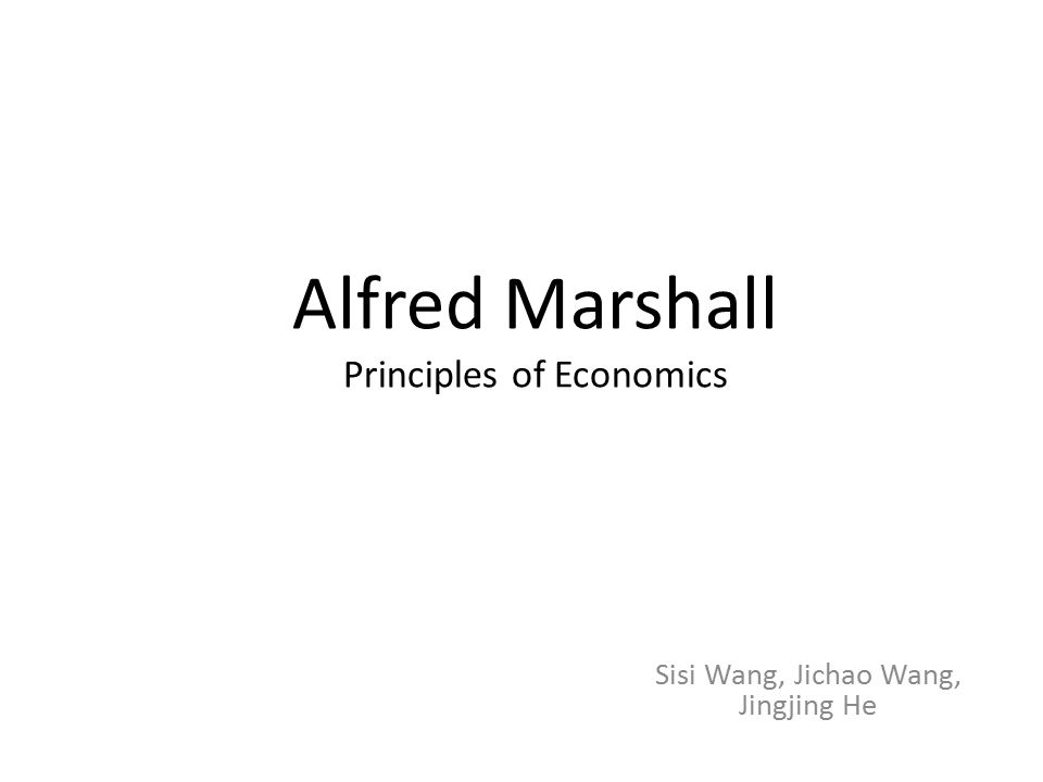 Alfred Marshall Principles of Economics Sisi Wang, Jichao Wang, Jingjing He