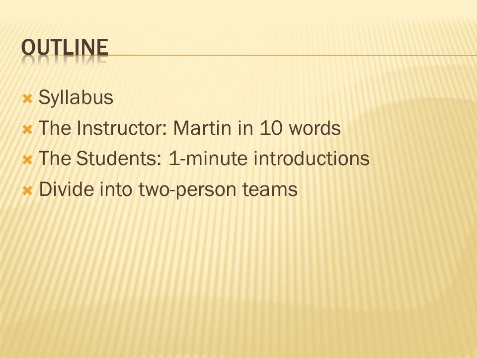  Syllabus  The Instructor: Martin in 10 words  The Students: 1-minute introductions  Divide into two-person teams