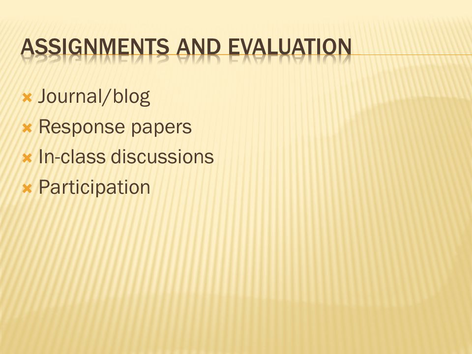  Journal/blog  Response papers  In-class discussions  Participation