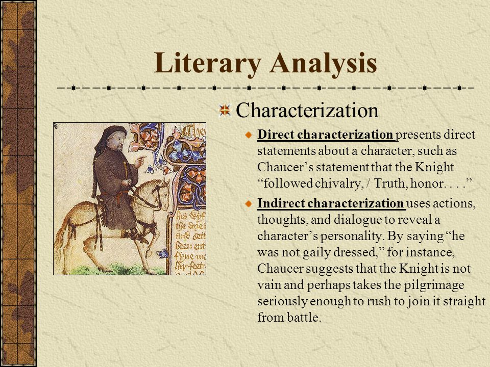 Literary Analysis Characterization Direct characterization presents direct statements about a character, such as Chaucer's statement that the Knight followed chivalry, / Truth, honor.... Indirect characterization uses actions, thoughts, and dialogue to reveal a character's personality.