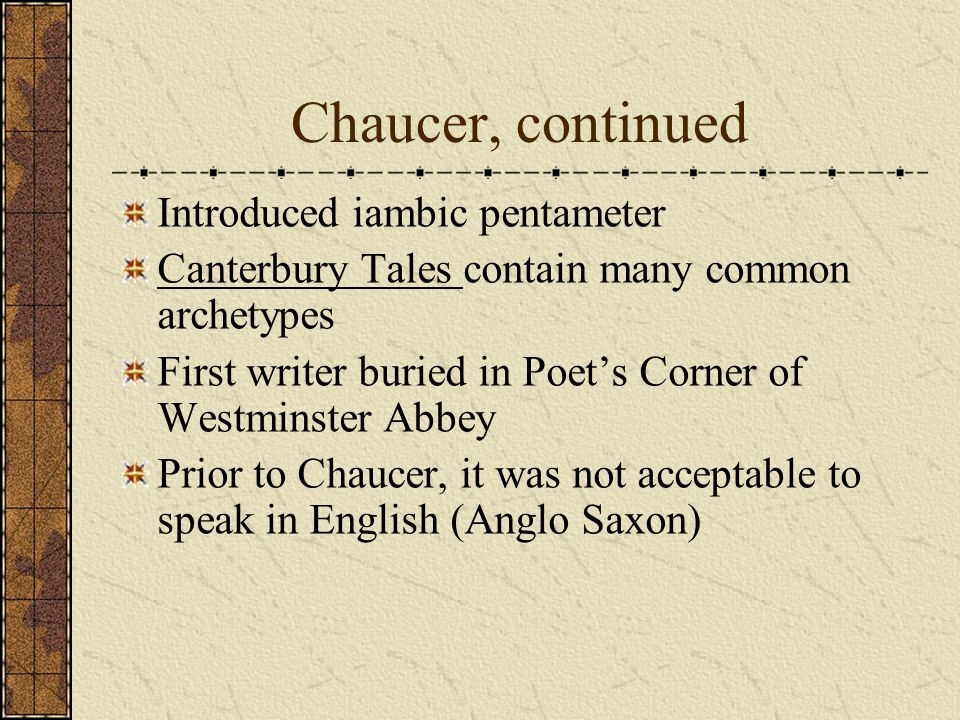 Chaucer, continued Introduced iambic pentameter Canterbury Tales contain many common archetypes First writer buried in Poet's Corner of Westminster Abbey Prior to Chaucer, it was not acceptable to speak in English (Anglo Saxon)