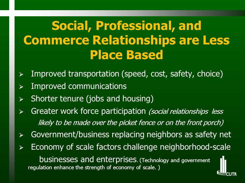 Social, Professional, and Commerce Relationships are Less Place Based  Improved transportation (speed, cost, safety, choice)  Improved communications  Shorter tenure (jobs and housing)  Greater work force participation (social relationships less likely to be made over the picket fence or on the front porch)  Government/business replacing neighbors as safety net  Economy of scale factors challenge neighborhood-scale businesses and enterprises.