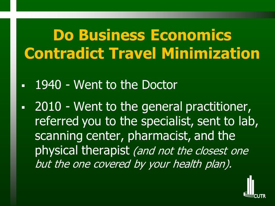 Do Business Economics Contradict Travel Minimization  1940 - Went to the Doctor  2010 - Went to the general practitioner, referred you to the specialist, sent to lab, scanning center, pharmacist, and the physical therapist (and not the closest one but the one covered by your health plan).