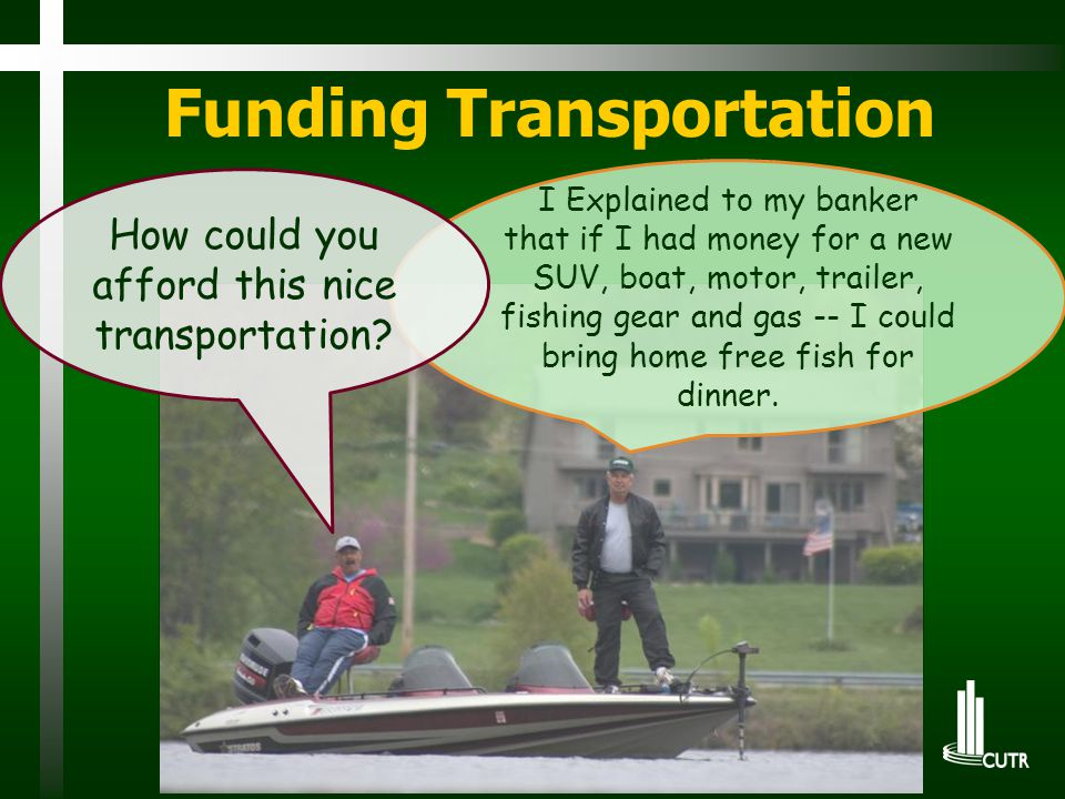 Funding Transportation I Explained to my banker that if I had money for a new SUV, boat, motor, trailer, fishing gear and gas -- I could bring home free fish for dinner.