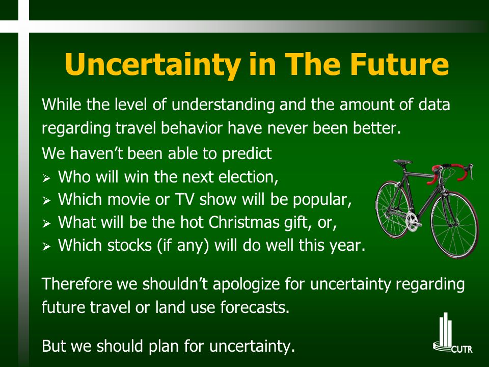 Uncertainty in The Future While the level of understanding and the amount of data regarding travel behavior have never been better. We haven't been ab