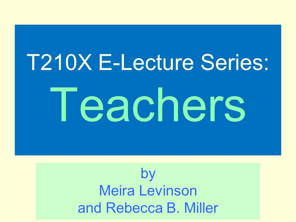 T210X E-Lecture Series: Teachers by Meira Levinson and Rebecca B. Miller