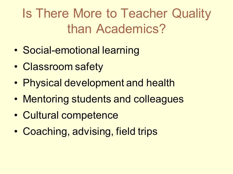 Social-emotional learning Classroom safety Physical development and health Mentoring students and colleagues Cultural competence Coaching, advising, field trips Is There More to Teacher Quality than Academics