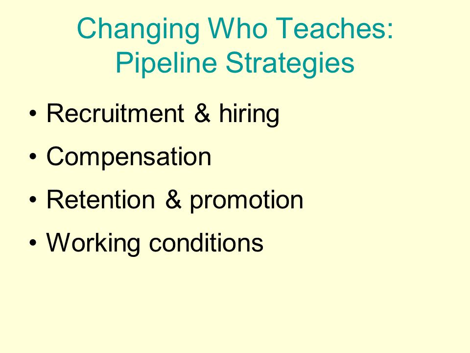 Recruitment & hiring Compensation Retention & promotion Working conditions Changing Who Teaches: Pipeline Strategies