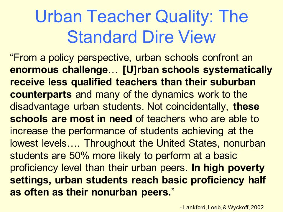 Urban Teacher Quality: The Standard Dire View From a policy perspective, urban schools confront an enormous challenge… [U]rban schools systematically receive less qualified teachers than their suburban counterparts and many of the dynamics work to the disadvantage urban students.