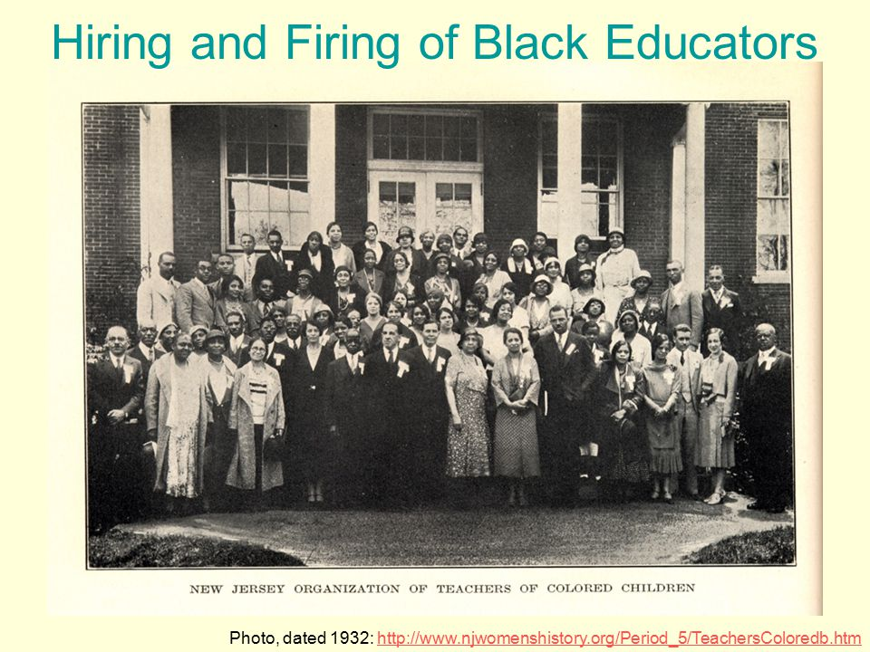 Photo, dated 1932: http://www.njwomenshistory.org/Period_5/TeachersColoredb.htmhttp://www.njwomenshistory.org/Period_5/TeachersColoredb.htm Hiring and Firing of Black Educators